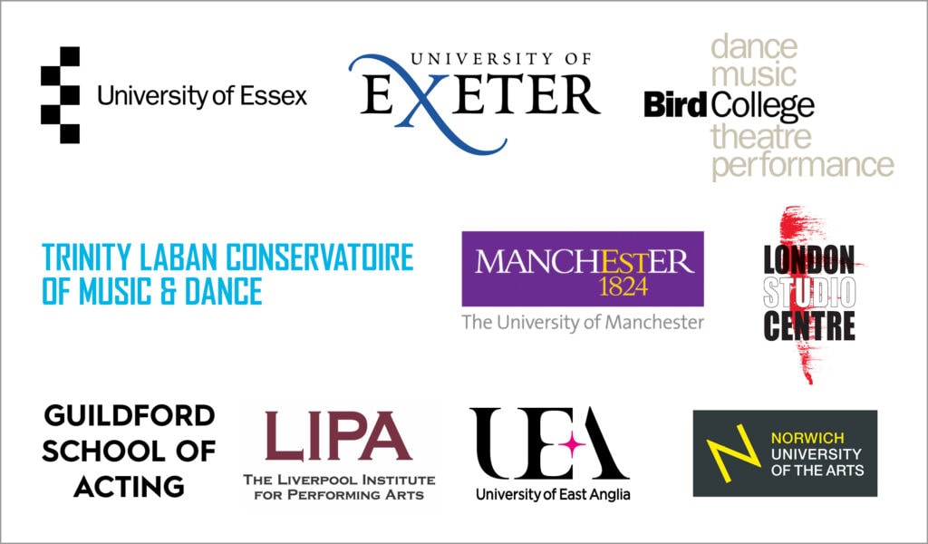 University of Essex, University of Exeter, Bird College, Trinity Laban Conservatoire of Music & Dance, Guilford School of Acting, LIPA, University of East Anglia and Norwich University of the Arts